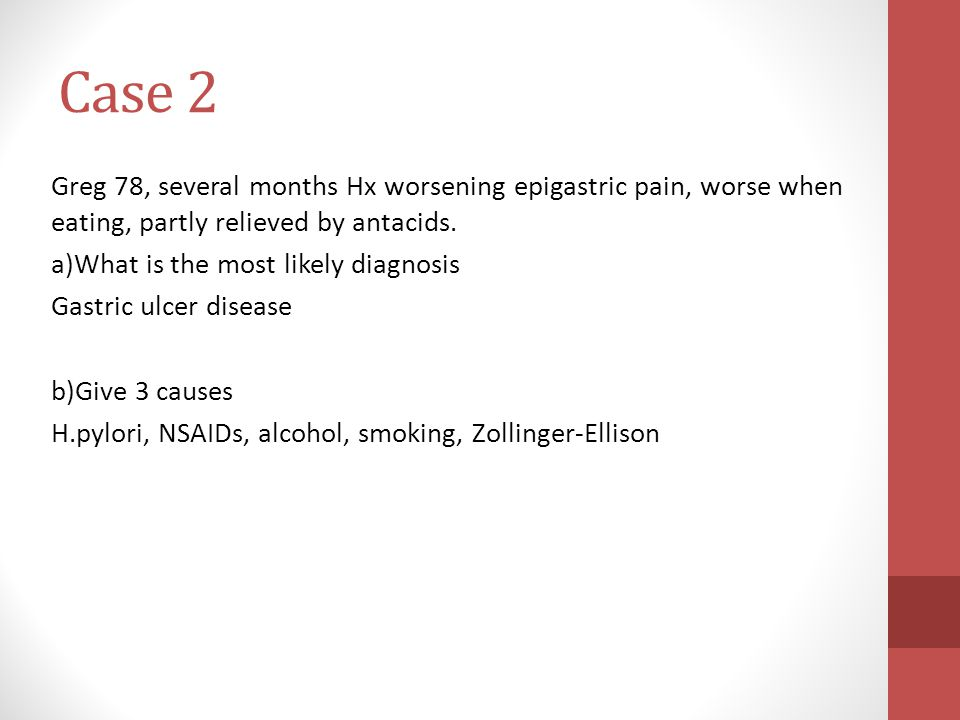Case 2 Greg 78, several months Hx worsening epigastric pain, worse when eating, partly relieved by antacids.