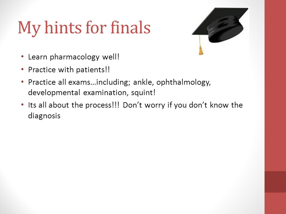 My hints for finals Learn pharmacology well. Practice with patients!.