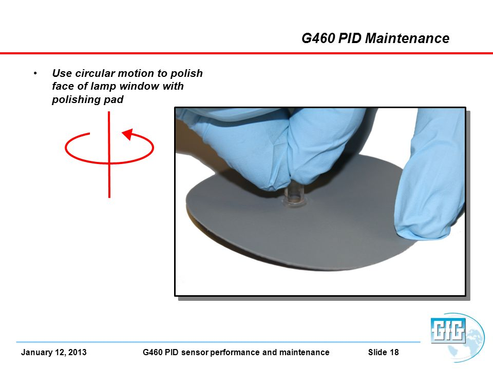 January 12, 2013 G460 PID sensor performance and maintenance Slide 18 G460 PID Maintenance Use circular motion to polish face of lamp window with polishing pad