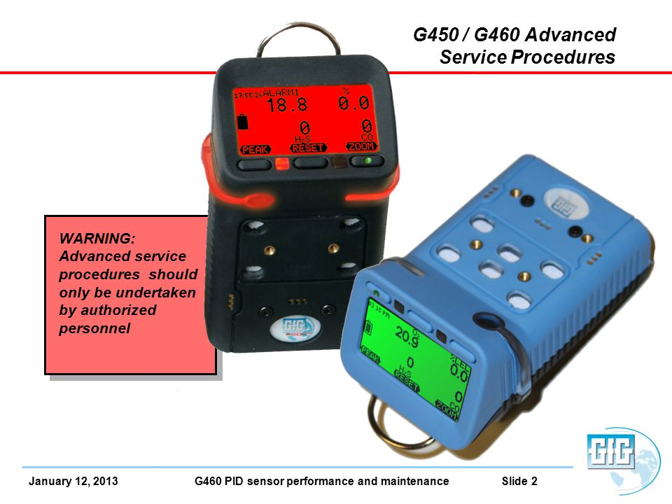 January 12, 2013 G460 PID sensor performance and maintenance Slide 3 G460 Smart Sensor PID PID Smart-Sensor Broad range VOC measurement Extremely sensitive Available in two ranges: 0.5 – 2,000 ppm (Standard PID sensor) 0.1 – 500 ppm (Optional high resolution PID sensor)