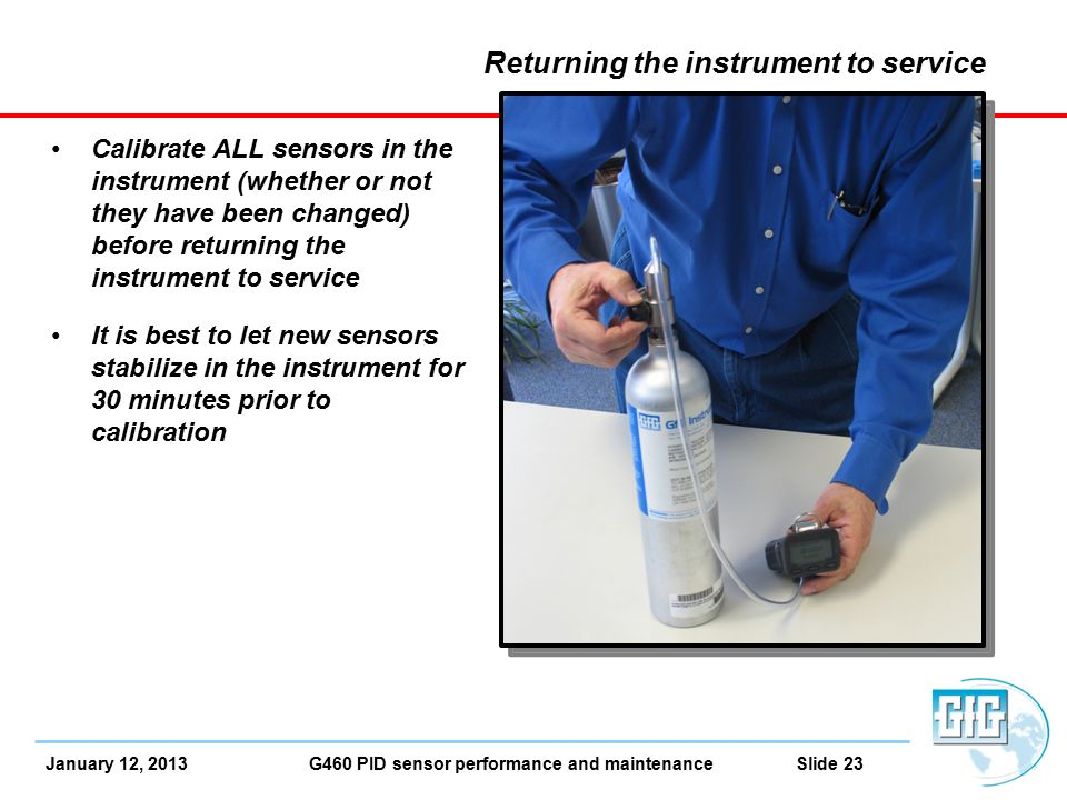 January 12, 2013 G460 PID sensor performance and maintenance Slide 23 Returning the instrument to service Calibrate ALL sensors in the instrument (whether or not they have been changed) before returning the instrument to service It is best to let new sensors stabilize in the instrument for 30 minutes prior to calibration