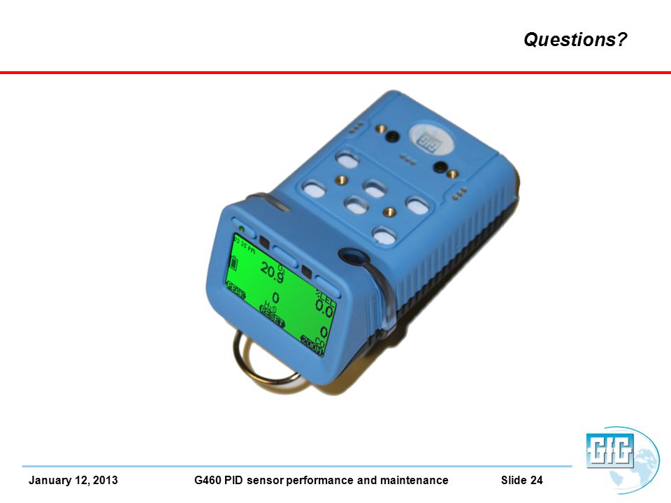 January 12, 2013 G460 PID sensor performance and maintenance Slide 24 Questions?