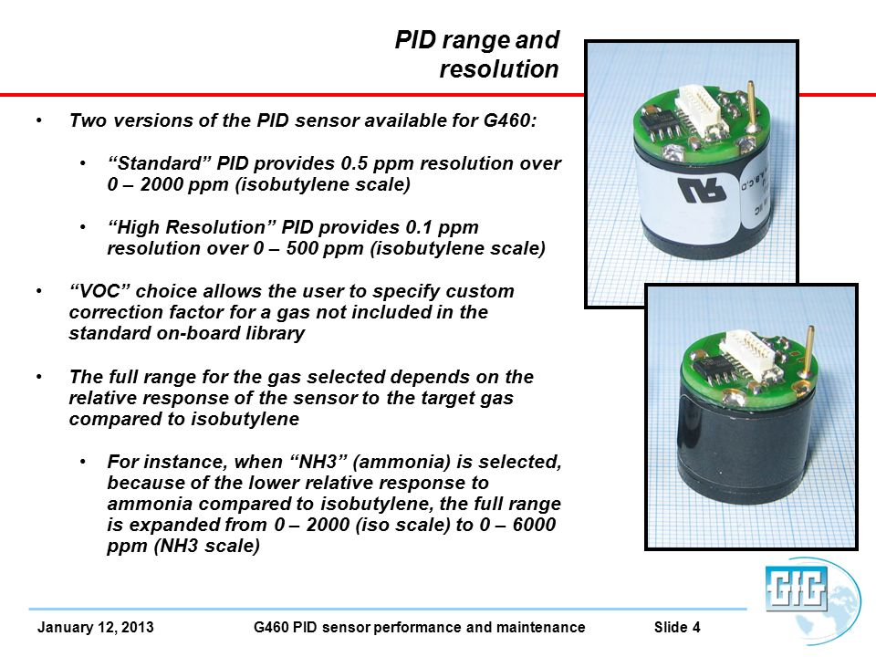 January 12, 2013 G460 PID sensor performance and maintenance Slide 4 PID range and resolution Two versions of the PID sensor available for G460: Standard PID provides 0.5 ppm resolution over 0 – 2000 ppm (isobutylene scale) High Resolution PID provides 0.1 ppm resolution over 0 – 500 ppm (isobutylene scale) VOC choice allows the user to specify custom correction factor for a gas not included in the standard on-board library The full range for the gas selected depends on the relative response of the sensor to the target gas compared to isobutylene For instance, when NH3 (ammonia) is selected, because of the lower relative response to ammonia compared to isobutylene, the full range is expanded from 0 – 2000 (iso scale) to 0 – 6000 ppm (NH3 scale)