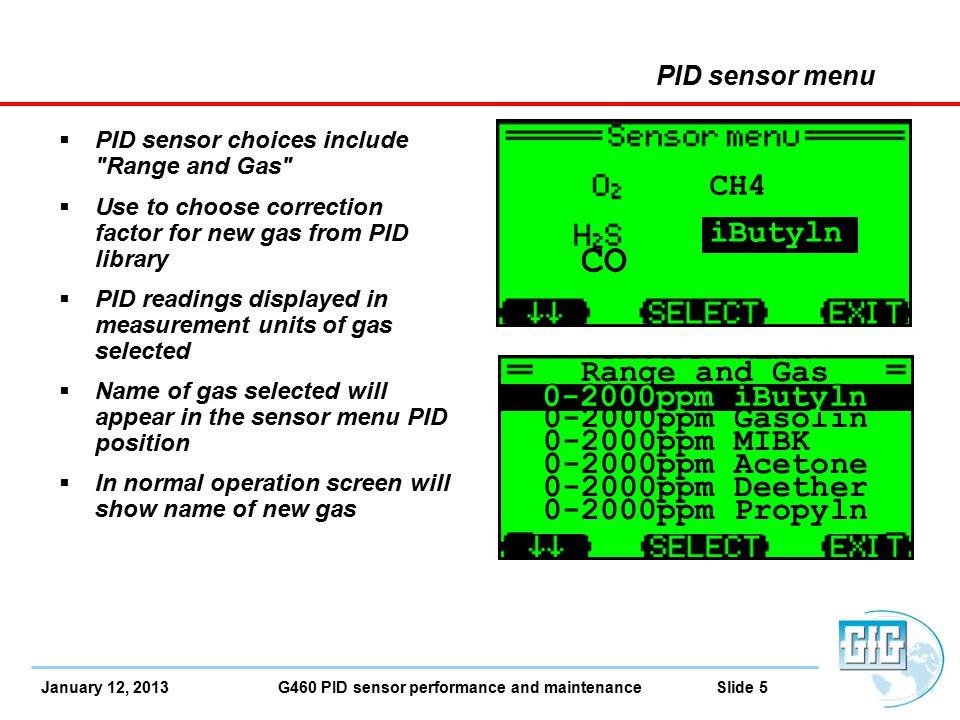 January 12, 2013 G460 PID sensor performance and maintenance Slide 6 PID sensor Gas and Unit library choices PID Gas List Abbreviations Common NameRange with 0 – 2000 ppm full range PID (ISO) Range with 0 – 500 ppm full range PID (ISO) iButylnIsobutylene0 – 20000 – 500 VOCGeneric VOC with user assigned CF0 – 20000 – 500 GasolinGasoline0 – 20000 – 500 MIBKMethyl-iso-butyl-ketone0 – 20000 – 500 Acetone 0 – 20000 – 500 DeetherDiethylether0 – 20000 – 500 PropylnPropylene0 – 20000 – 500 MEKMethyl-ethyl-ketone0 – 15000 – 375 Diesel 0 – 15000 – 375 TrClEynTrichloroethylene0 – 10000 – 250 Benzene 0 – 10000 – 250 Toluene 0 – 10000 – 250 Xylene 0 – 10000 – 250 Styrene 0 – 8000 – 200 JetfuelJet fuel (JP-8)0 – 8000 – 200 nButnoln-Butyl-alcohol0 – 60000 – 1500 EtActatEthyl acetate0 – 60000 – 1500 nHexanen-Hexane0 – 60000 – 1500 NH3Ammonia0 – 60000 – 1500 cHexaneCyclo hexane0 – 30000 – 750 VyChlrdVinyl chloride (VCM)0 – 30000 – 750 MeBromdMethyl bromide0 – 30000 – 750 nNonanen-Nonane0 – 30000 – 750 Octane 0 – 30000 – 750 Heptane 0 - 30000 – 750
