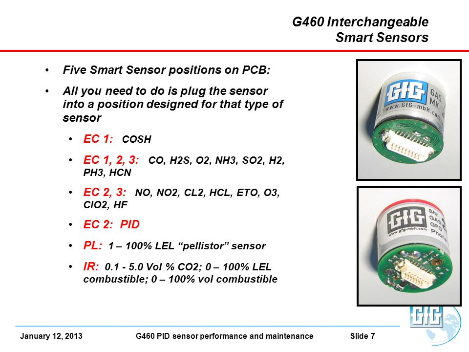 January 12, 2013 G460 PID sensor performance and maintenance Slide 7 G460 Interchangeable Smart Sensors Five Smart Sensor positions on PCB: All you need to do is plug the sensor into a position designed for that type of sensor EC 1: COSH EC 1, 2, 3: CO, H2S, O2, NH3, SO2, H2, PH3, HCN EC 2, 3: NO, NO2, CL2, HCL, ETO, O3, ClO2, HF EC 2: PID PL: 1 – 100% LEL pellistor sensor IR: 0.1 - 5.0 Vol % CO2; 0 – 100% LEL combustible; 0 – 100% vol combustible