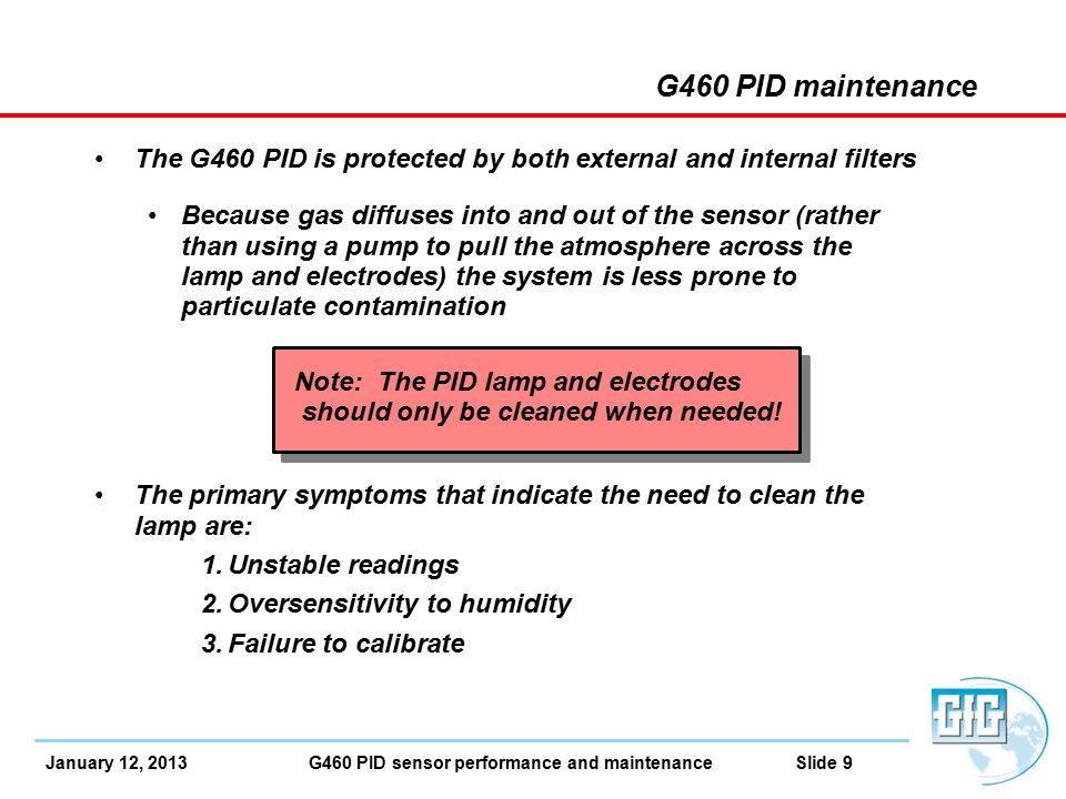 January 12, 2013 G460 PID sensor performance and maintenance Slide 9 The G460 PID is protected by both external and internal filters Because gas diffuses into and out of the sensor (rather than using a pump to pull the atmosphere across the lamp and electrodes) the system is less prone to particulate contamination Note: The PID lamp and electrodes should only be cleaned when needed.