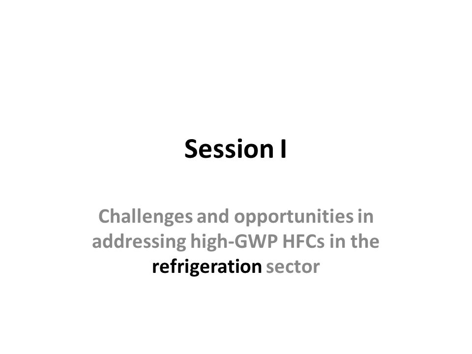 Session I Challenges and opportunities in addressing high-GWP HFCs in the refrigeration sector
