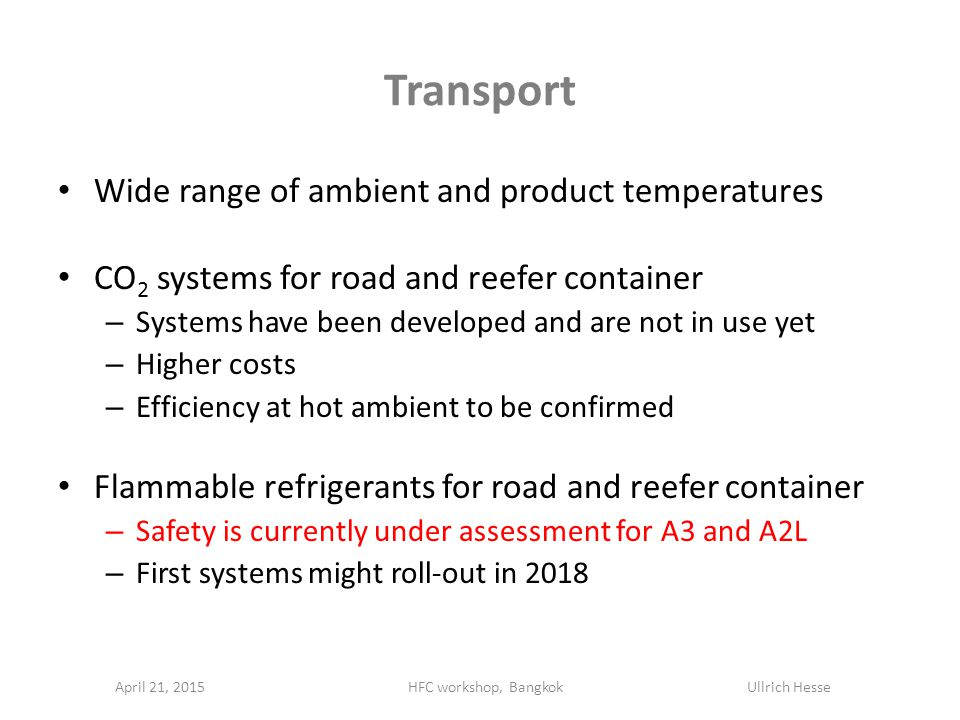 Transport Wide range of ambient and product temperatures CO 2 systems for road and reefer container – Systems have been developed and are not in use yet – Higher costs – Efficiency at hot ambient to be confirmed Flammable refrigerants for road and reefer container – Safety is currently under assessment for A3 and A2L – First systems might roll-out in 2018 April 21, 2015HFC workshop, Bangkok Ullrich Hesse