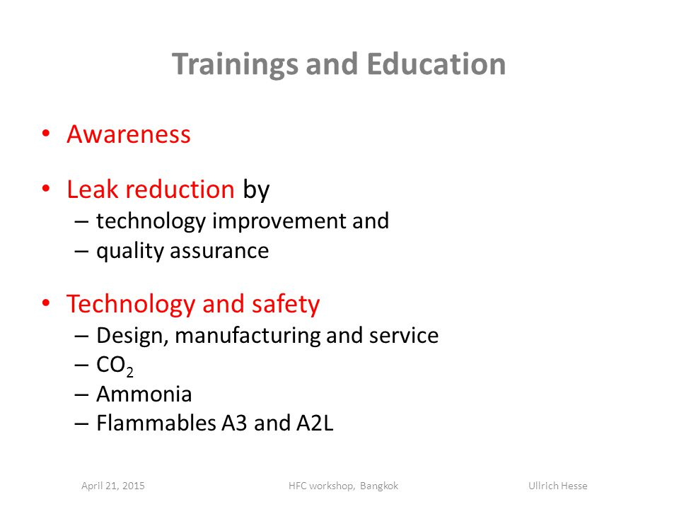 Trainings and Education Awareness Leak reduction by – technology improvement and – quality assurance Technology and safety – Design, manufacturing and service – CO 2 – Ammonia – Flammables A3 and A2L April 21, 2015HFC workshop, Bangkok Ullrich Hesse