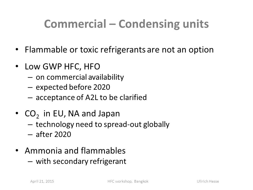Commercial – Condensing units Flammable or toxic refrigerants are not an option Low GWP HFC, HFO – on commercial availability – expected before 2020 – acceptance of A2L to be clarified CO 2 in EU, NA and Japan – technology need to spread-out globally – after 2020 Ammonia and flammables – with secondary refrigerant April 21, 2015HFC workshop, Bangkok Ullrich Hesse