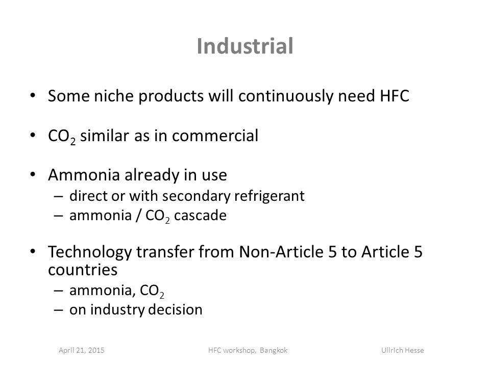 Industrial Some niche products will continuously need HFC CO 2 similar as in commercial Ammonia already in use – direct or with secondary refrigerant – ammonia / CO 2 cascade Technology transfer from Non-Article 5 to Article 5 countries – ammonia, CO 2 – on industry decision April 21, 2015HFC workshop, Bangkok Ullrich Hesse