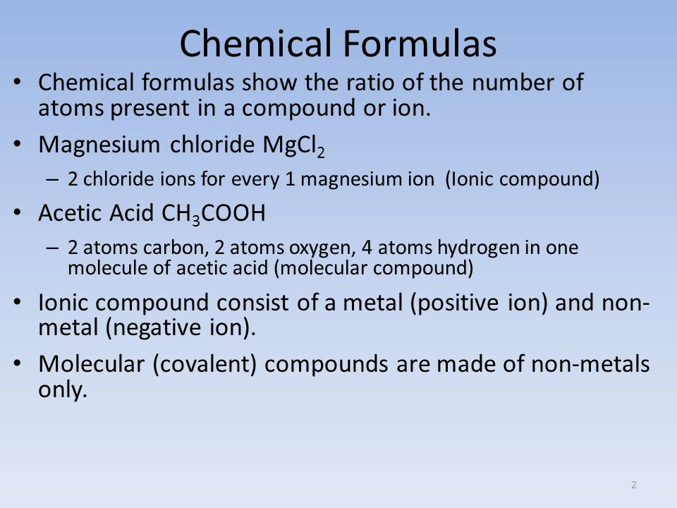 Chemical Formulas Chemical formulas show the ratio of the number of atoms present in a compound or ion.