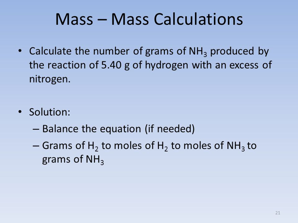 Mass – Mass Calculations Calculate the number of grams of NH 3 produced by the reaction of 5.40 g of hydrogen with an excess of nitrogen.