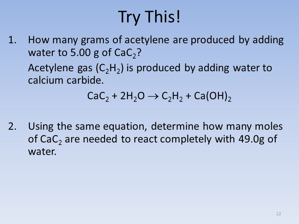Try This. 1.How many grams of acetylene are produced by adding water to 5.00 g of CaC 2 .
