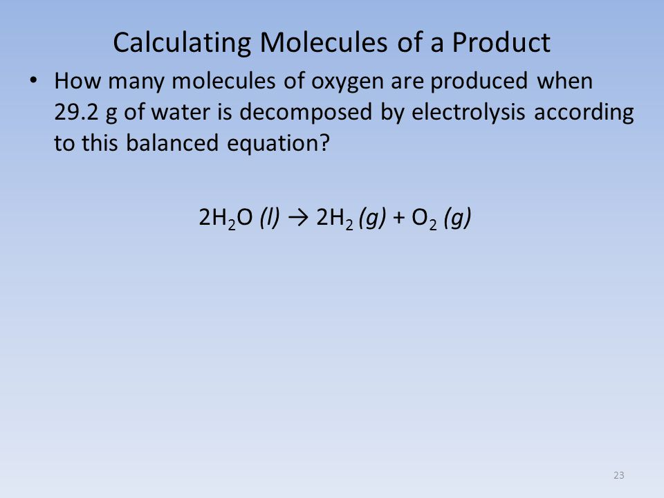 Calculating Molecules of a Product How many molecules of oxygen are produced when 29.2 g of water is decomposed by electrolysis according to this balanced equation.