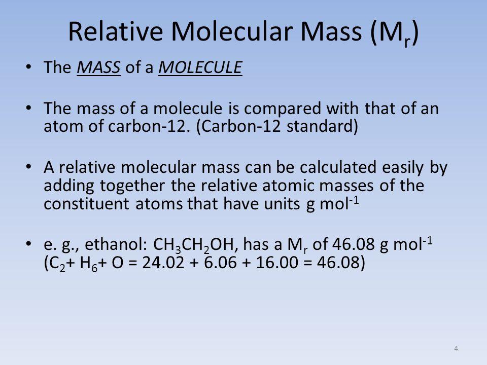 Relative Molecular Mass (M r ) The MASS of a MOLECULE The mass of a molecule is compared with that of an atom of carbon-12.