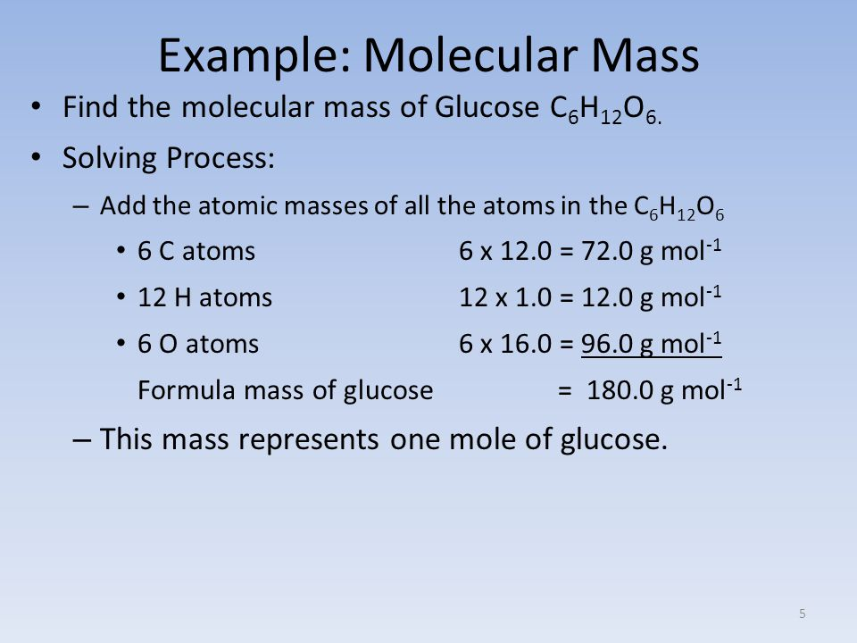 Example: Molecular Mass Find the molecular mass of Glucose C 6 H 12 O 6.