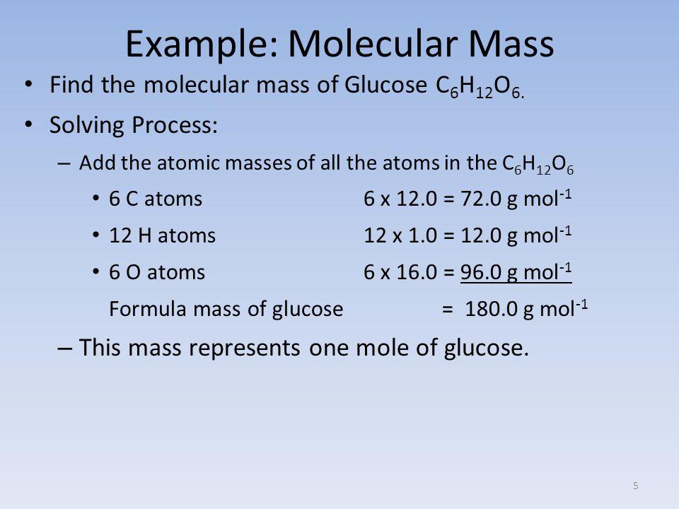 Example: Molecular Mass Find the molecular mass of Glucose C 6 H 12 O 6.