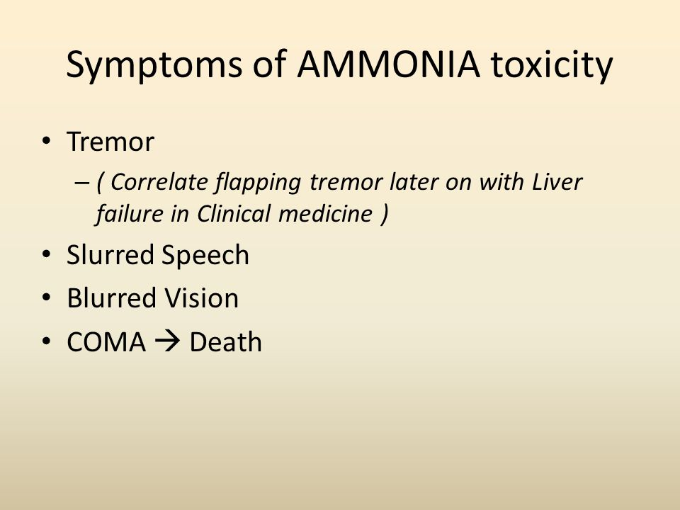 Symptoms of AMMONIA toxicity Tremor – ( Correlate flapping tremor later on with Liver failure in Clinical medicine ) Slurred Speech Blurred Vision COM