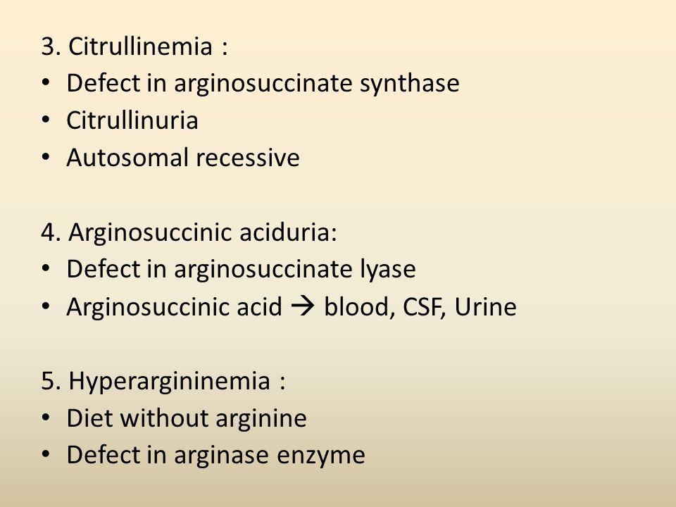 3. Citrullinemia : Defect in arginosuccinate synthase Citrullinuria Autosomal recessive 4. Arginosuccinic aciduria: Defect in arginosuccinate lyase Ar