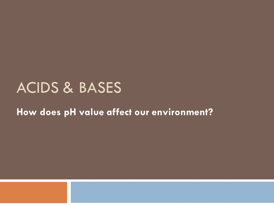 ACIDS & BASES How does pH value affect our environment?