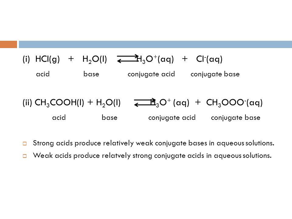 (i) HCl(g) + H 2 O(l) H 3 O + (aq) + Cl - (aq) acid base conjugate acid conjugate base (ii) CH 3 COOH(l) + H 2 O(l) H 3 O + (aq) + CH 3 OOO - (aq) aci