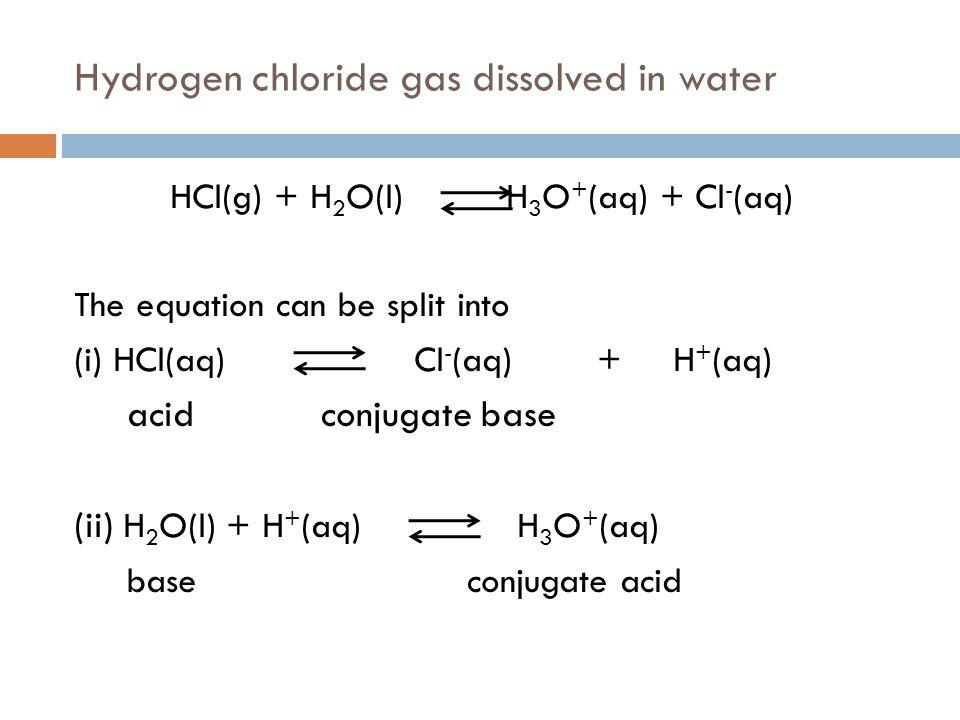 Hydrogen chloride gas dissolved in water HCl(g) + H 2 O(l) H 3 O + (aq) + Cl - (aq) The equation can be split into (i) HCl(aq) Cl - (aq) + H + (aq) ac
