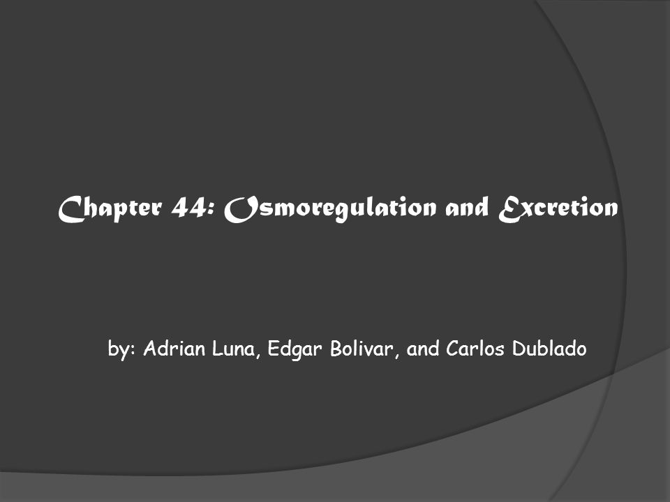 Chapter 44: Osmoregulation and Excretion by: Adrian Luna, Edgar Bolivar, and Carlos Dublado