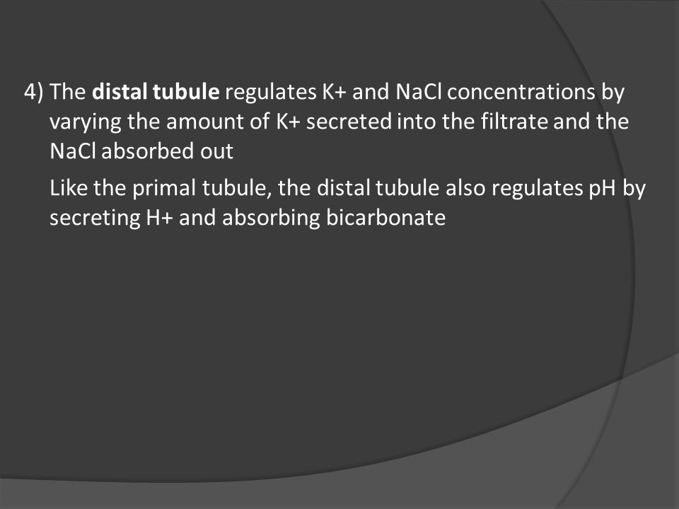 4)The distal tubule regulates K+ and NaCl concentrations by varying the amount of K+ secreted into the filtrate and the NaCl absorbed out Like the primal tubule, the distal tubule also regulates pH by secreting H+ and absorbing bicarbonate