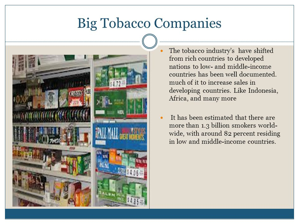 Big Tobacco Companies The tobacco industry's have shifted from rich countries to developed nations to low- and middle-income countries has been well documented.