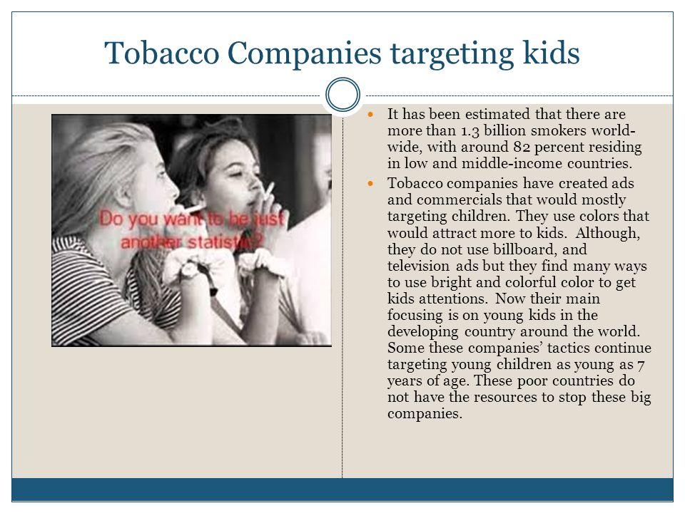 Tobacco Companies targeting kids It has been estimated that there are more than 1.3 billion smokers world- wide, with around 82 percent residing in low and middle-income countries.