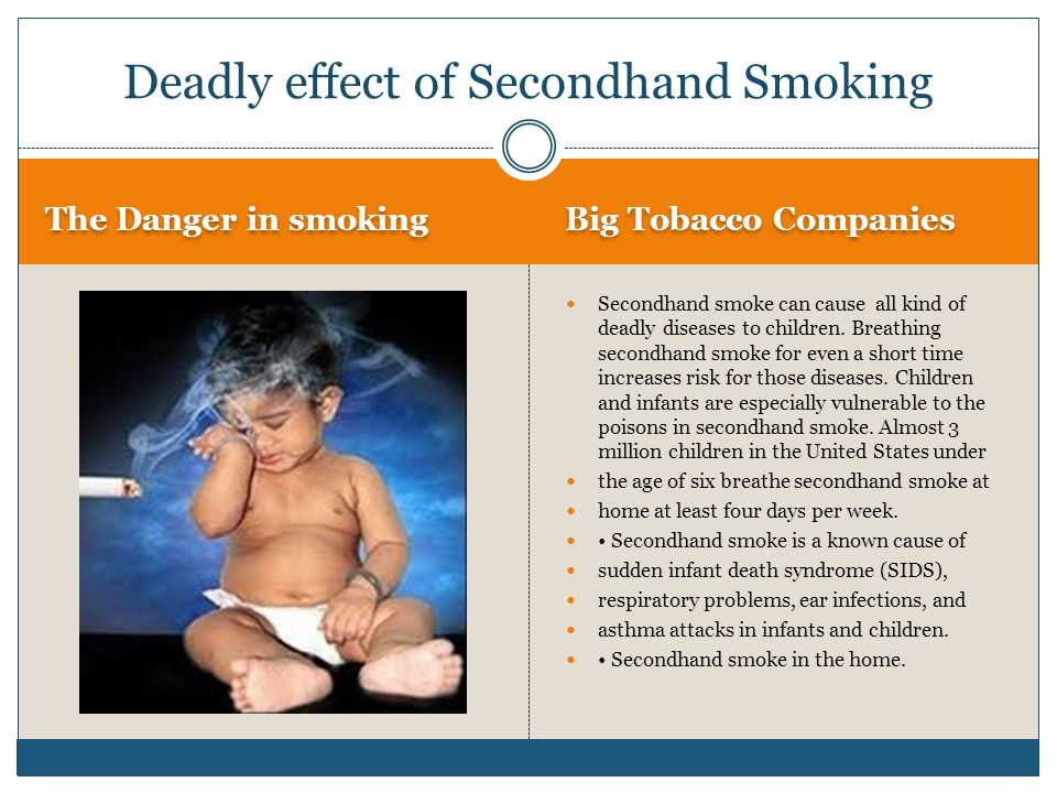 The Danger in smoking Big Tobacco Companies Secondhand smoke can cause all kind of deadly diseases to children.