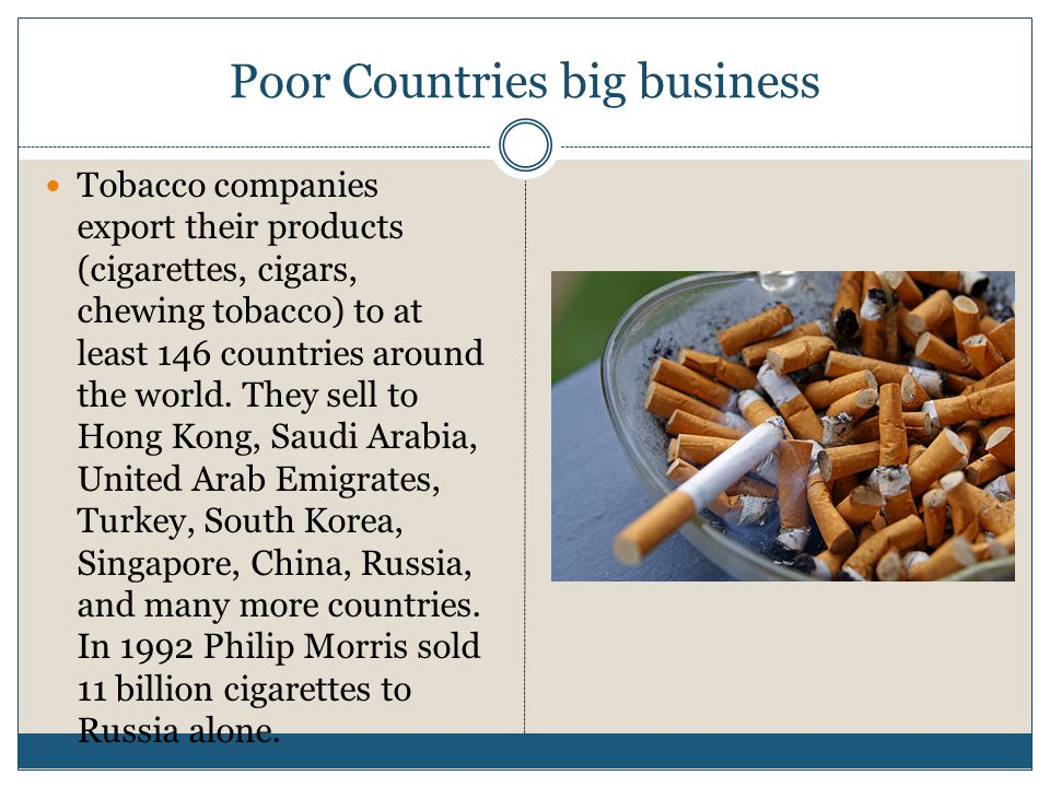 Poor Countries big business Tobacco companies export their products (cigarettes, cigars, chewing tobacco) to at least 146 countries around the world.