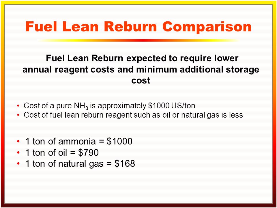 Click to edit Master title style Click to edit Master text styles –Second level Third level –Fourth level »Fifth level Fuel Lean Reburn Comparison Cost of a pure NH 3 is approximately $1000 US/ton Cost of fuel lean reburn reagent such as oil or natural gas is less Fuel Lean Reburn expected to require lower annual reagent costs and minimum additional storage cost 1 ton of ammonia = $1000 1 ton of oil = $790 1 ton of natural gas = $168