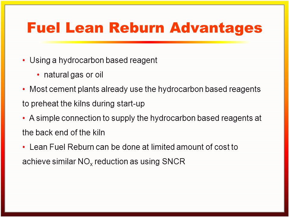 Click to edit Master title style Click to edit Master text styles –Second level Third level –Fourth level »Fifth level Fuel Lean Reburn Advantages Using a hydrocarbon based reagent natural gas or oil Most cement plants already use the hydrocarbon based reagents to preheat the kilns during start-up A simple connection to supply the hydrocarbon based reagents at the back end of the kiln Lean Fuel Reburn can be done at limited amount of cost to achieve similar NO x reduction as using SNCR