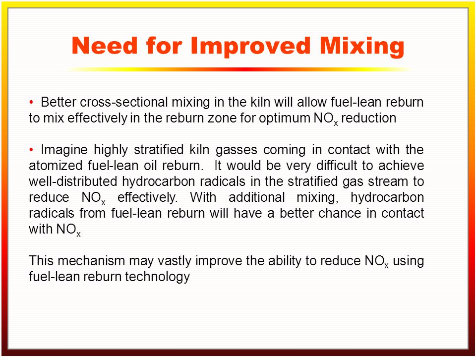 Click to edit Master title style Click to edit Master text styles –Second level Third level –Fourth level »Fifth level Need for Improved Mixing Better cross-sectional mixing in the kiln will allow fuel-lean reburn to mix effectively in the reburn zone for optimum NO x reduction Imagine highly stratified kiln gasses coming in contact with the atomized fuel-lean oil reburn.