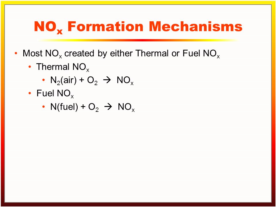 Click to edit Master title style Click to edit Master text styles –Second level Third level –Fourth level »Fifth level NO x Formation Mechanisms Most NO x created by either Thermal or Fuel NO x Thermal NO x N 2 (air) + O 2  NO x Fuel NO x N(fuel) + O 2  NO x