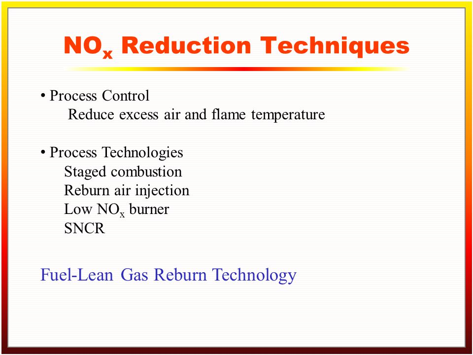 Click to edit Master title style Click to edit Master text styles –Second level Third level –Fourth level »Fifth level NO x Reduction Techniques Process Control Reduce excess air and flame temperature Process Technologies Staged combustion Reburn air injection Low NO x burner SNCR Fuel-Lean Gas Reburn Technology