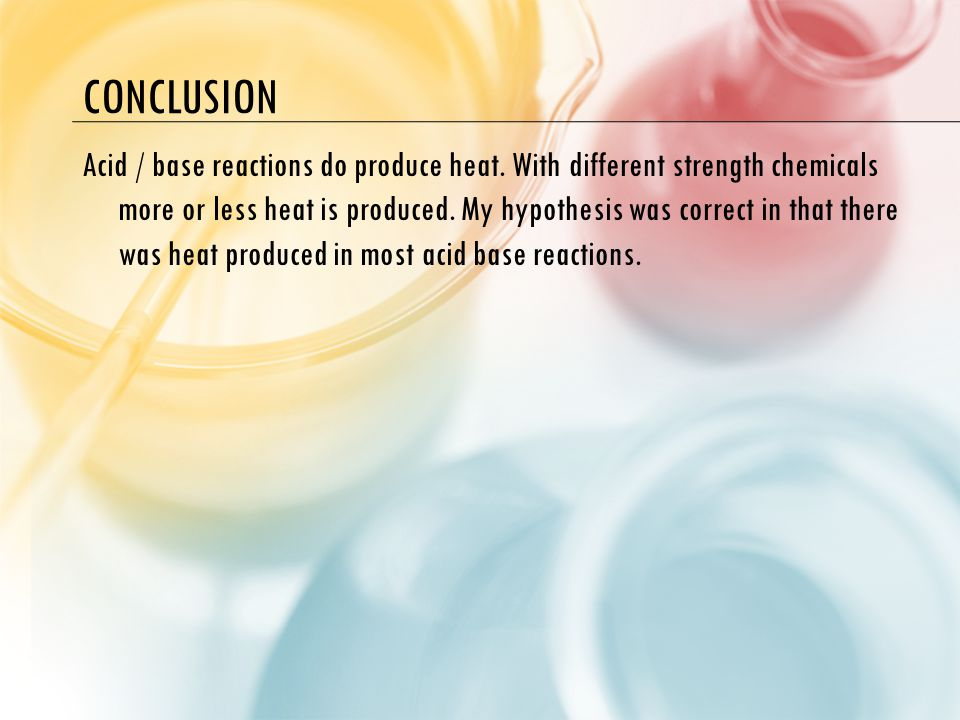 CONCLUSION Acid / base reactions do produce heat.