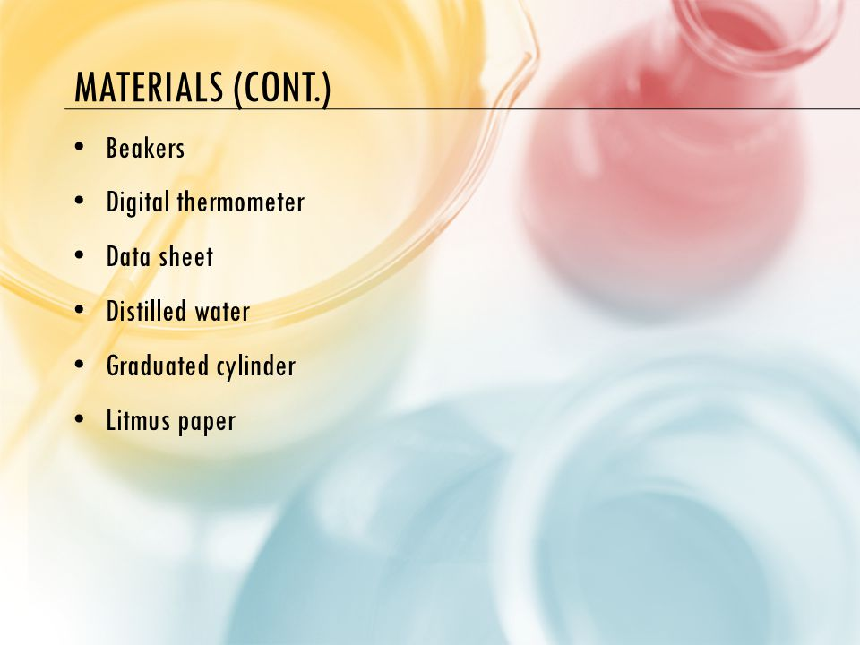 MATERIALS (CONT.) Beakers Digital thermometer Data sheet Distilled water Graduated cylinder Litmus paper