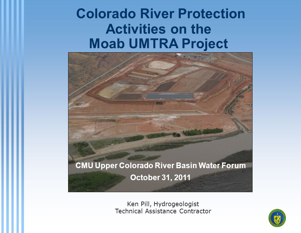 Colorado River Protection Activities on the Moab UMTRA Project Ken Pill, Hydrogeologist Technical Assistance Contractor CMU Upper Colorado River Basin Water Forum October 31, 2011