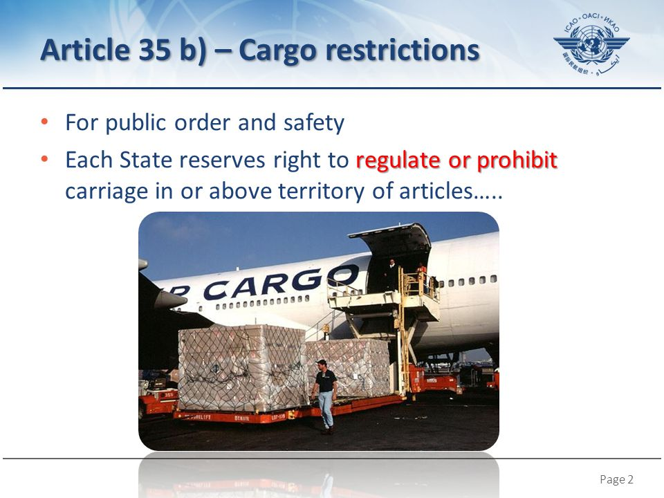 Page 2 Article 35 b) – Cargo restrictions For public order and safety regulate or prohibit Each State reserves right to regulate or prohibit carriage in or above territory of articles…..