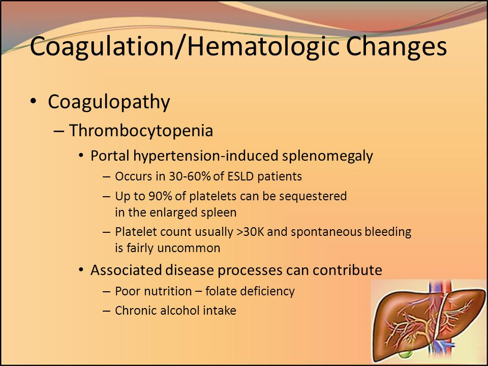 Coagulation/Hematologic Changes Coagulopathy – Thrombocytopenia Portal hypertension-induced splenomegaly – Occurs in 30-60% of ESLD patients – Up to 9