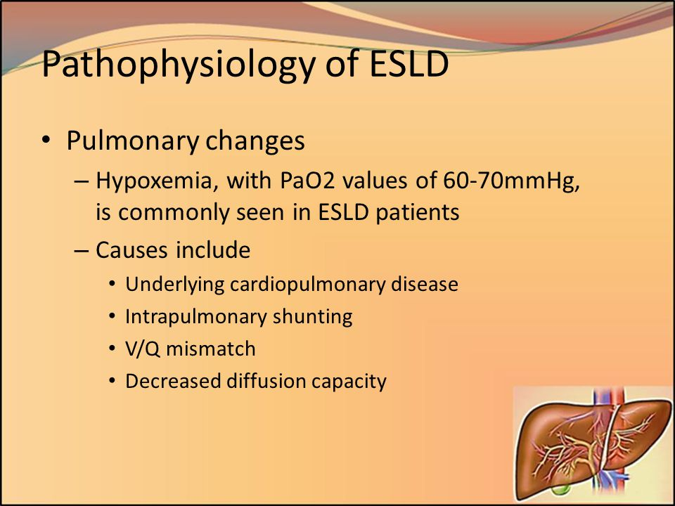 Pathophysiology of ESLD Pulmonary changes – Hypoxemia, with PaO2 values of 60-70mmHg, is commonly seen in ESLD patients – Causes include Underlying ca