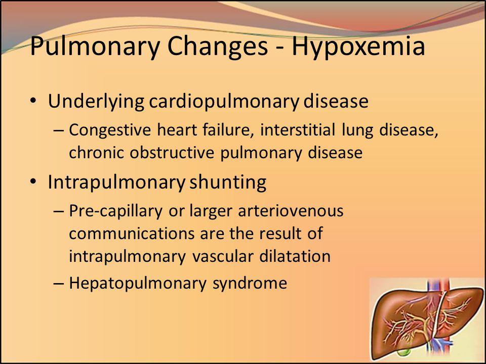 Pulmonary Changes - Hypoxemia Underlying cardiopulmonary disease – Congestive heart failure, interstitial lung disease, chronic obstructive pulmonary