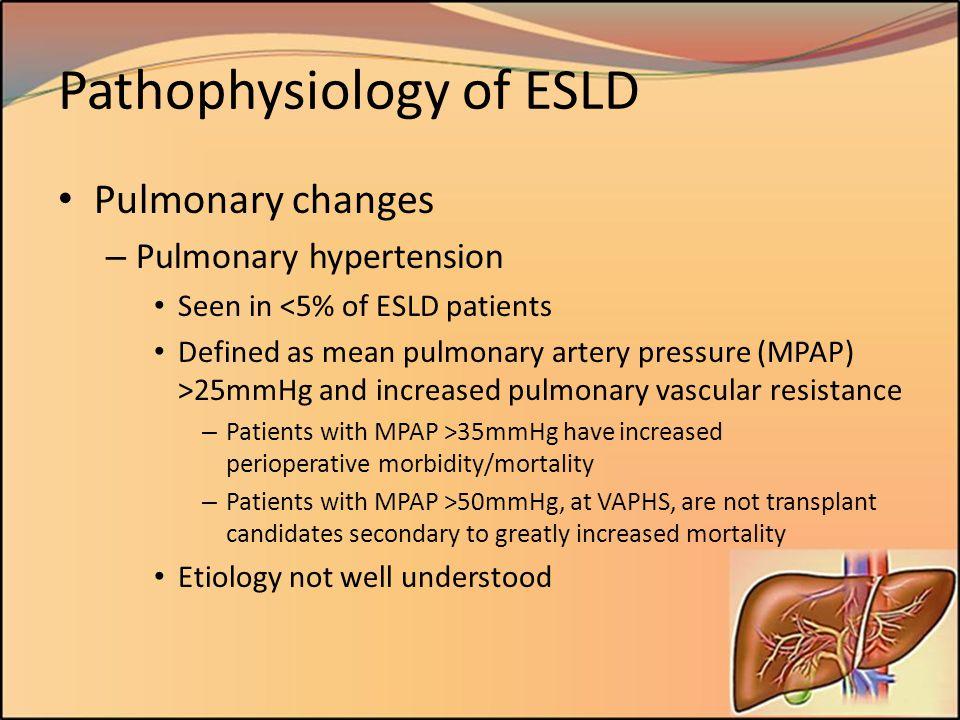 Pathophysiology of ESLD Pulmonary changes – Pulmonary hypertension Seen in <5% of ESLD patients Defined as mean pulmonary artery pressure (MPAP) >25mm