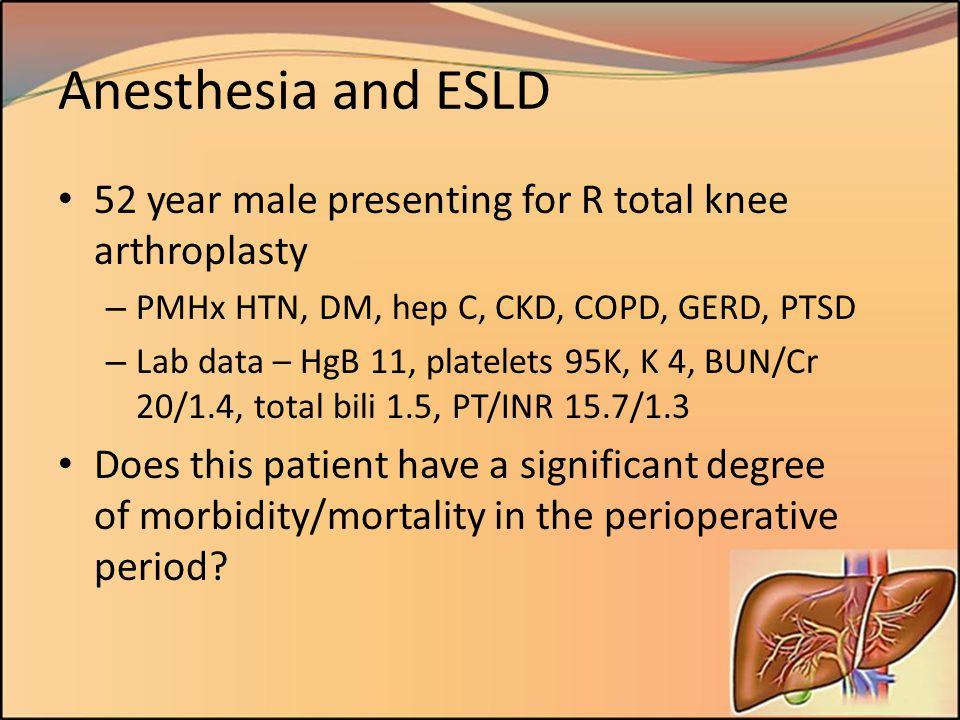 Anesthesia and ESLD 52 year male presenting for R total knee arthroplasty – PMHx HTN, DM, hep C, CKD, COPD, GERD, PTSD – Lab data – HgB 11, platelets