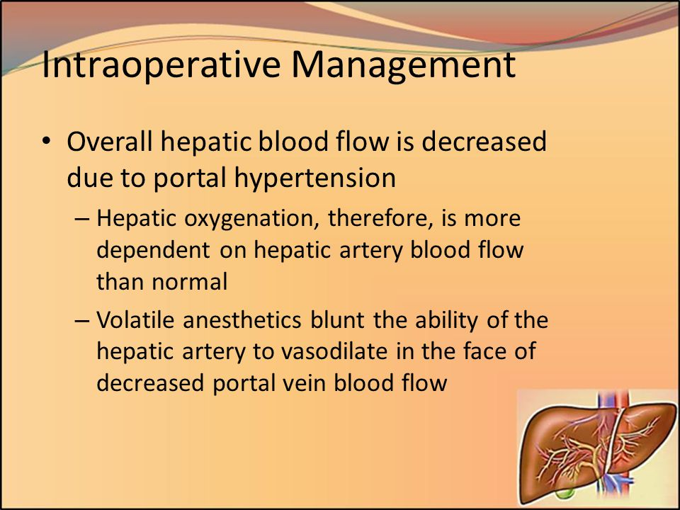 Intraoperative Management Overall hepatic blood flow is decreased due to portal hypertension – Hepatic oxygenation, therefore, is more dependent on he