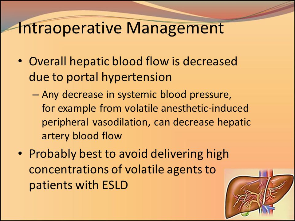 Intraoperative Management Overall hepatic blood flow is decreased due to portal hypertension – Any decrease in systemic blood pressure, for example fr