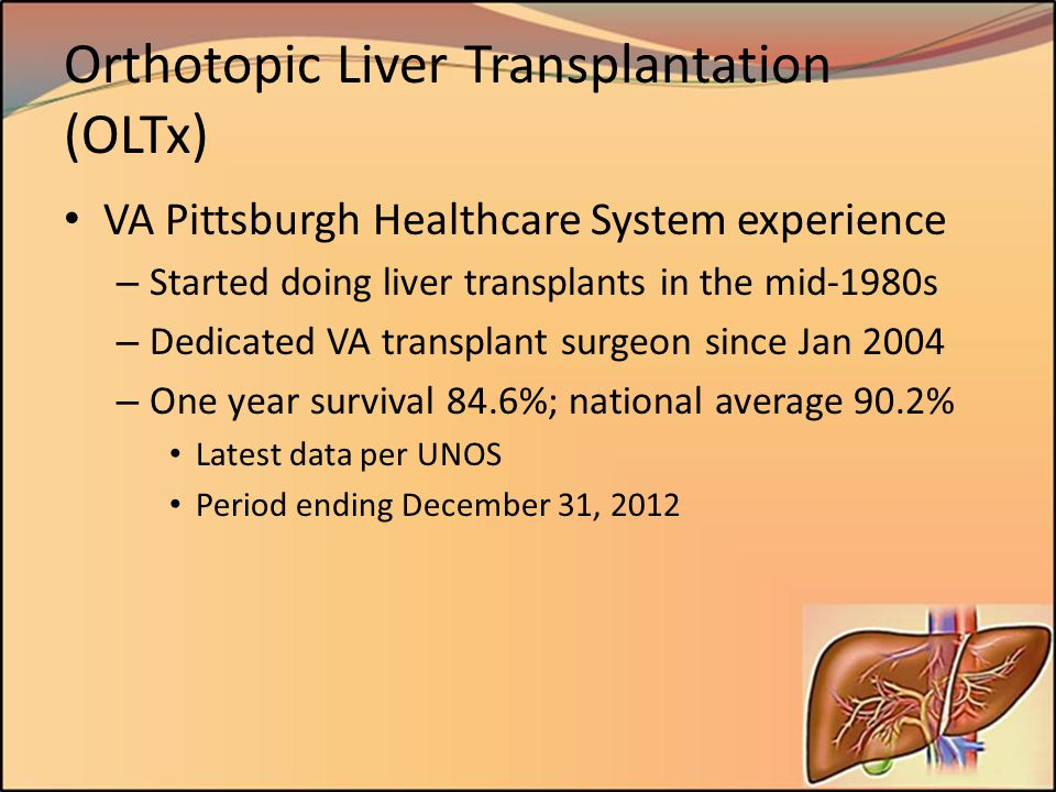 Orthotopic Liver Transplantation (OLTx) VA Pittsburgh Healthcare System experience – Started doing liver transplants in the mid-1980s – Dedicated VA t